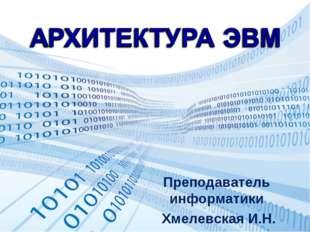 Преподаватель информатики Хмелевская И.Н.