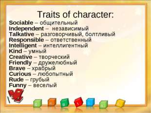 Traits of character: Sociable – общительный Independent – независимый Talkati