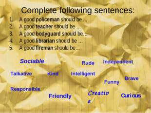 Complete following sentences: A good policeman should be ... A good teacher s