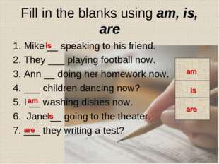 Fill in the blanks using am, is, are 1. Mike __ speaking to his friend. 2. Th
