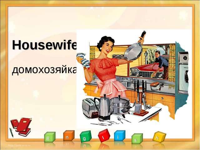 Housewife домохозяйка