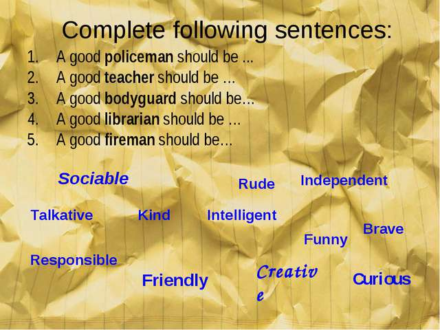 Complete following sentences: A good policeman should be ... A good teacher s...
