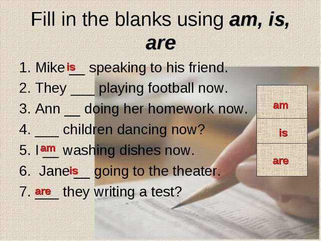 Fill in the blanks using am, is, are 1. Mike __ speaking to his friend. 2. Th...