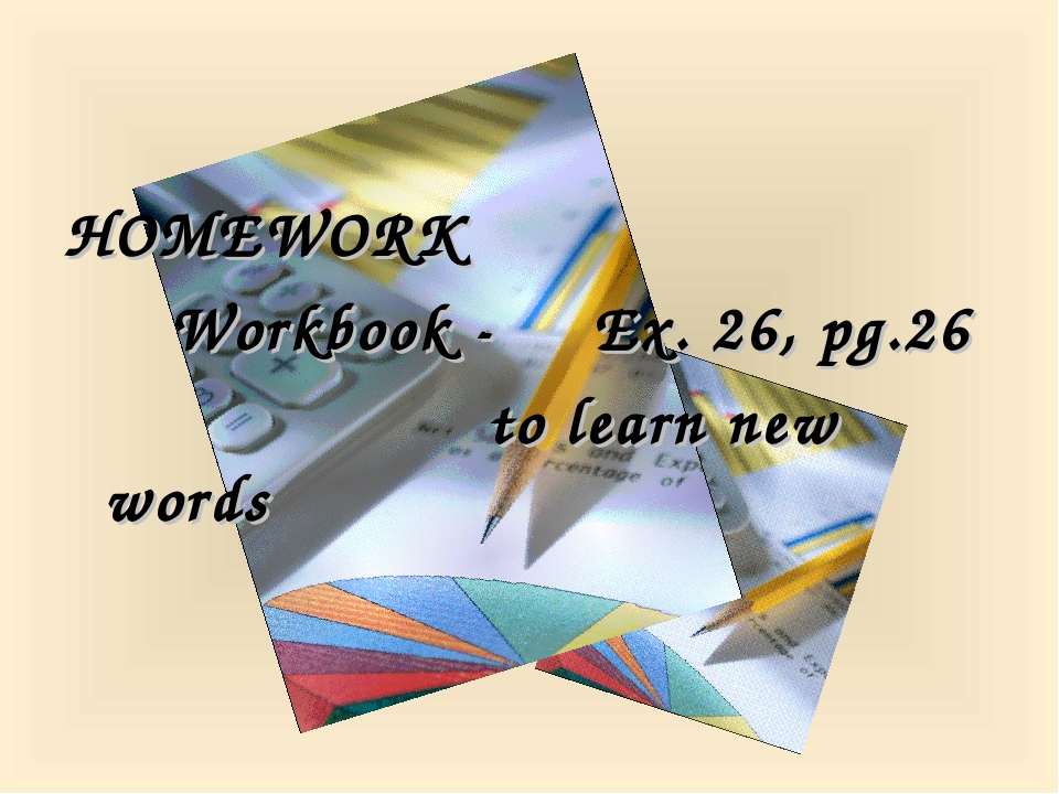 HOMEWORK 		Workbook - 	Ex. 26, pg.26 					to learn new words