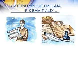 ЛИТЕРАТУРНЫЕ ПИСЬМА Я К ВАМ ПИШУ…..