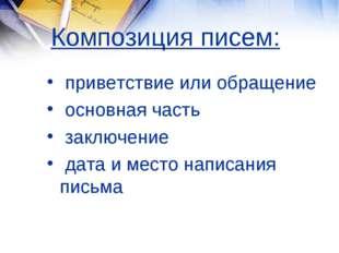 Композиция писем: приветствие или обращение основная часть заключение дата и
