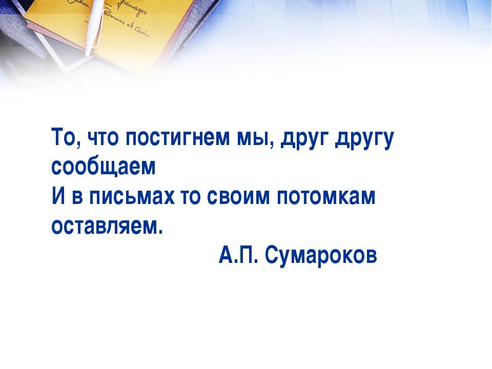 То, что постигнем мы, друг другу сообщаем И в письмах то своим потомкам остав...