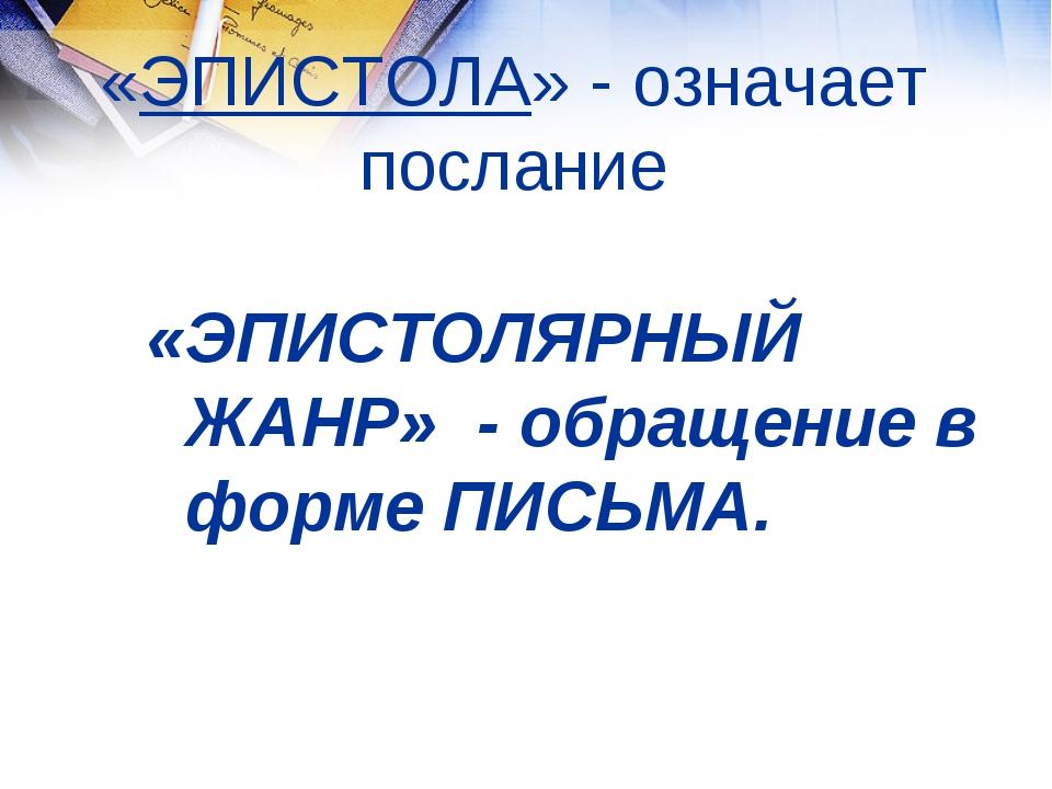 «ЭПИСТОЛА» - означает послание «ЭПИСТОЛЯРНЫЙ ЖАНР» - обращение в форме ПИСЬМА.