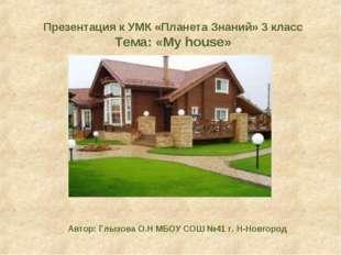 Презентация к УМК «Планета Знаний» 3 класс Тема: «My house» Автор: Глызова О.