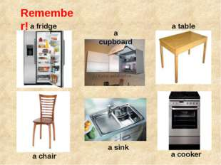 Remember! a fridge a table a cupboard a chair a sink a cooker