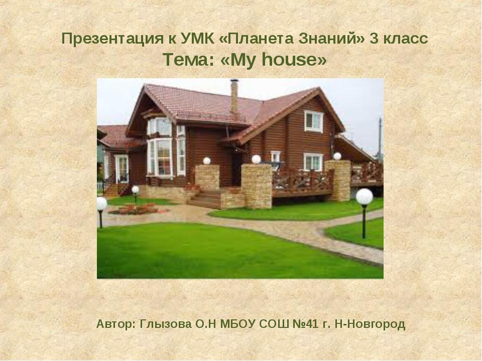 Презентация к УМК «Планета Знаний» 3 класс Тема: «My house» Автор: Глызова О....
