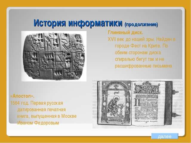 История информатики (продолжение) далее Глиняный диск. XVII век до нашей эры....