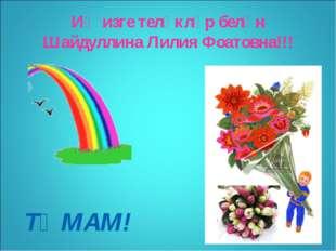 Иң изге теләкләр белән Шайдуллина Лилия Фоатовна!!! * ТӘМАМ!