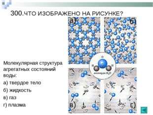 300.ЧТО ИЗОБРАЖЕНО НА РИСУНКЕ? Молекулярная структура агрегатных состояний во