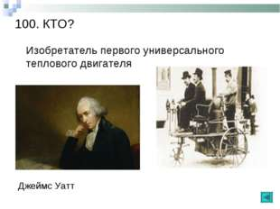 100. КТО? Изобретатель первого универсального теплового двигателя Джеймс Уатт