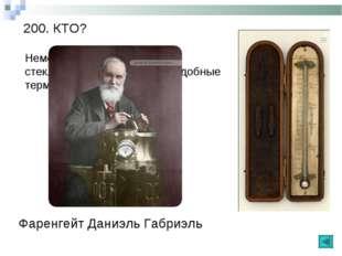 200. КТО? Немецкий физик, любитель стеклодув, изобрел первые удобные термомет