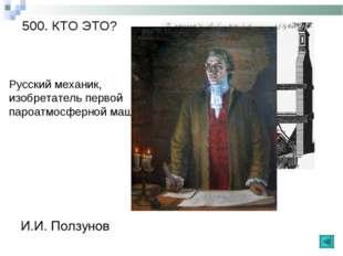 500. КТО ЭТО? Русский механик, изобретатель первой пароатмосферной машины