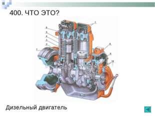 400. ЧТО ЭТО? Дизельный двигатель