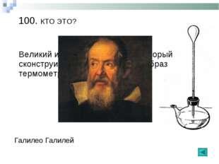 100. КТО ЭТО? Галилео Галилей Великий итальянский ученый, который сконструиро