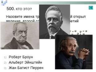 500. КТО ЭТО? Назовите имена трех ученых: Первый открыл явление, второй созда