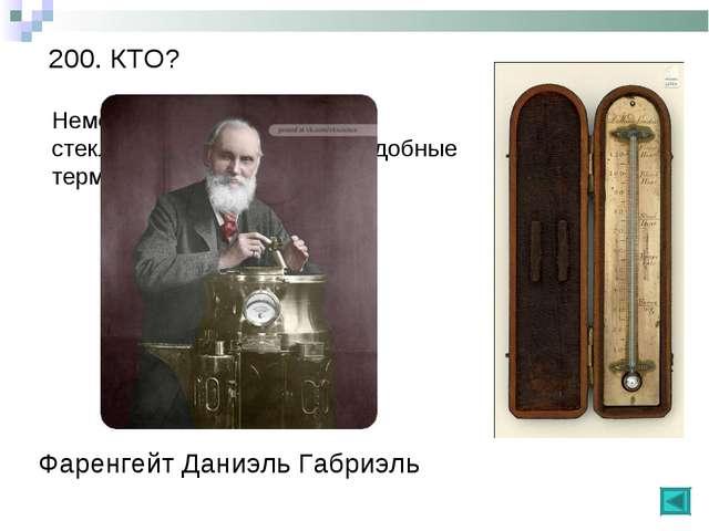 200. КТО? Немецкий физик, любитель стеклодув, изобрел первые удобные термомет...