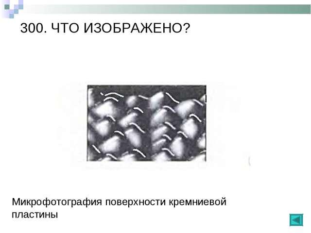 300. ЧТО ИЗОБРАЖЕНО? Микрофотография поверхности кремниевой пластины