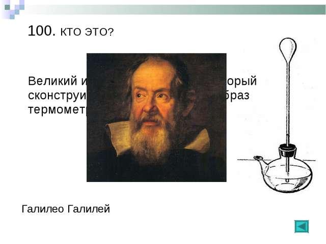 100. КТО ЭТО? Галилео Галилей Великий итальянский ученый, который сконструиро...