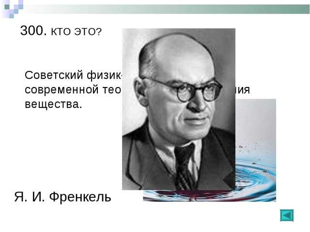 300. КТО ЭТО? Советский физик-теоретик, автор современной теории жидкого сост...