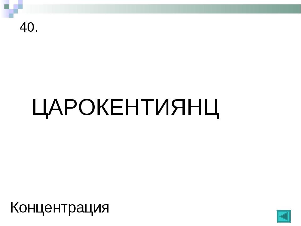 40. ЦАРОКЕНТИЯНЦ Концентрация
