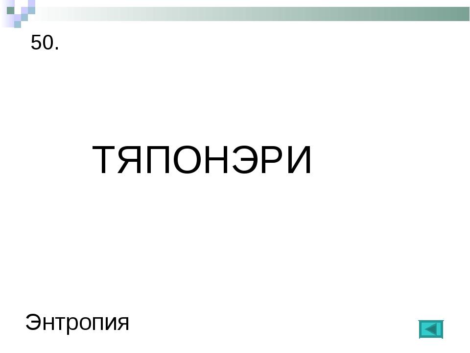 50. ТЯПОНЭРИ Энтропия