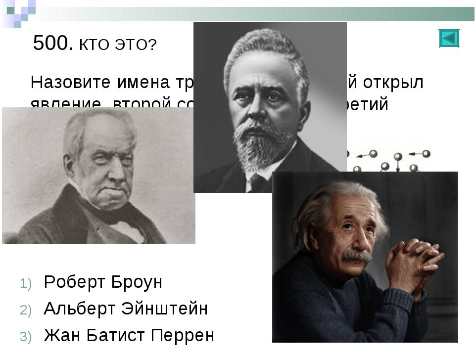 500. КТО ЭТО? Назовите имена трех ученых: Первый открыл явление, второй созда...