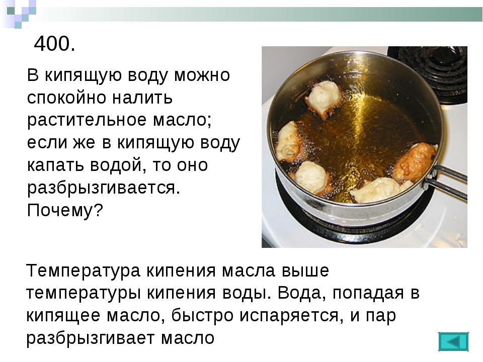400. В кипящую воду можно спокойно налить растительное масло; если же в кипящ...