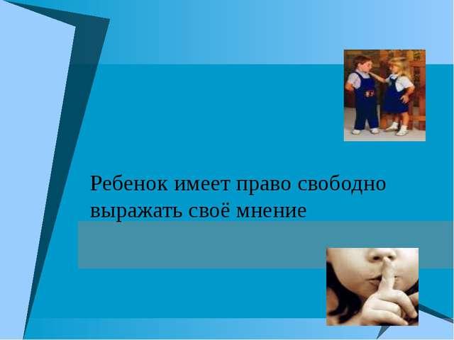 Ребенок имеет право свободно выражать своё мнение