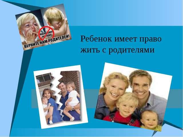 Ребенок имеет право жить с родителями