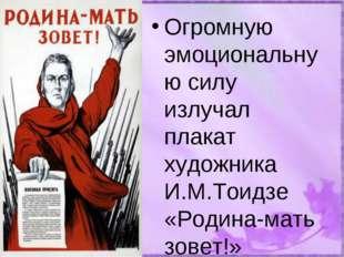 Огромную эмоциональную силу излучал плакат художника И.М.Тоидзе «Родина-мать