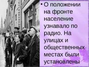 О положении на фронте население узнавало по радио. На улицах и общественных м