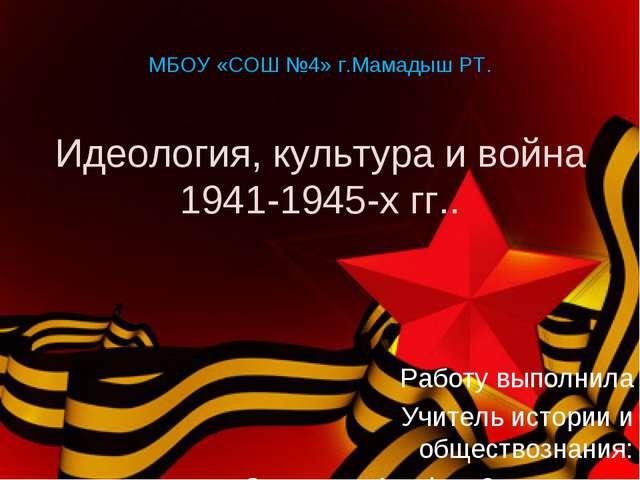 МБОУ «СОШ №4» г.Мамадыш РТ. Идеология, культура и война 1941-1945-х гг.. Рабо...