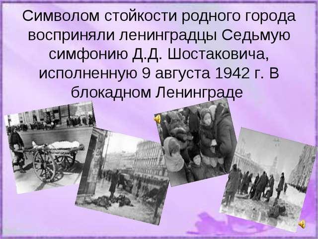 Символом стойкости родного города восприняли ленинградцы Седьмую симфонию Д....
