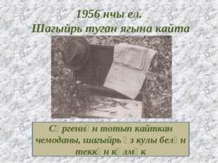 1956 нчы ел. Шагыйрь туган ягына кайта Сөргеннән тотып кайткан чемоданы, шагы