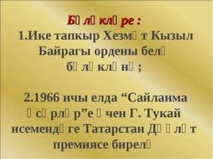Бүләкләре : 1.Ике тапкыр Хезмәт Кызыл Байрагы ордены белә бүләкләнә; 2.1966 н