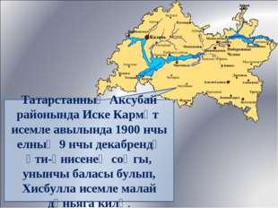 Татарстанның Аксубай районында Иске Кармәт исемле авылында 1900 нчы елның 9 н
