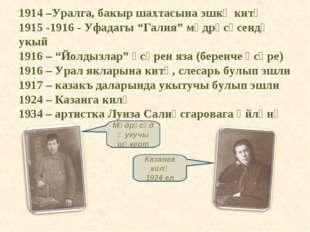 """1914 –Уралга, бакыр шахтасына эшкә китә 1915 -1916 - Уфадагы """"Галия"""" мәдрәсәс"""