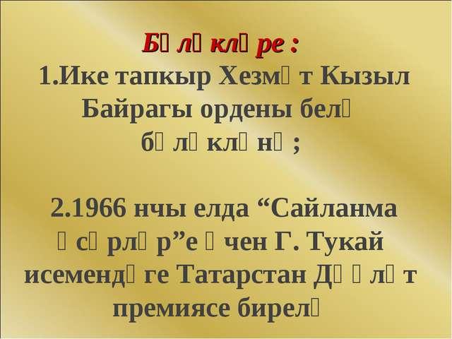 Бүләкләре : 1.Ике тапкыр Хезмәт Кызыл Байрагы ордены белә бүләкләнә; 2.1966 н...