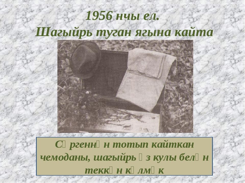 1956 нчы ел. Шагыйрь туган ягына кайта Сөргеннән тотып кайткан чемоданы, шагы...