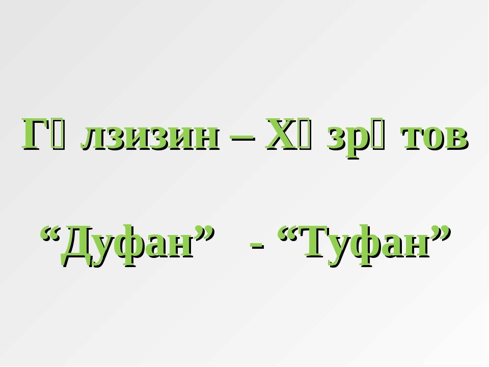 """Гөлзизин – Хәзрәтов """"Дуфан"""" - """"Туфан"""""""