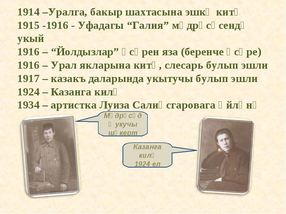 """1914 –Уралга, бакыр шахтасына эшкә китә 1915 -1916 - Уфадагы """"Галия"""" мәдрәсәс..."""