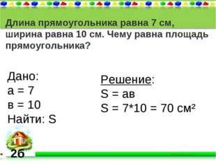 Длина прямоугольника равна 7 см, ширина равна 10 см. Чему равна площадь прямо