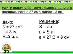 Найти ширину прямоугольника, если его площадь равна 27 см², длина - 3 см Дано