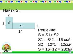 Найти S. 8 2 14 1 S1 Решение: S = S1+ S2 S1 = 8*2 = 16 см² S2 = 12*1 = 12см²