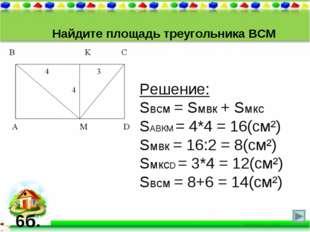 Найдите площадь треугольника ВСМ Решение: Sвсм = Sмвк + Sмкс SАВКМ = 4*4 = 16